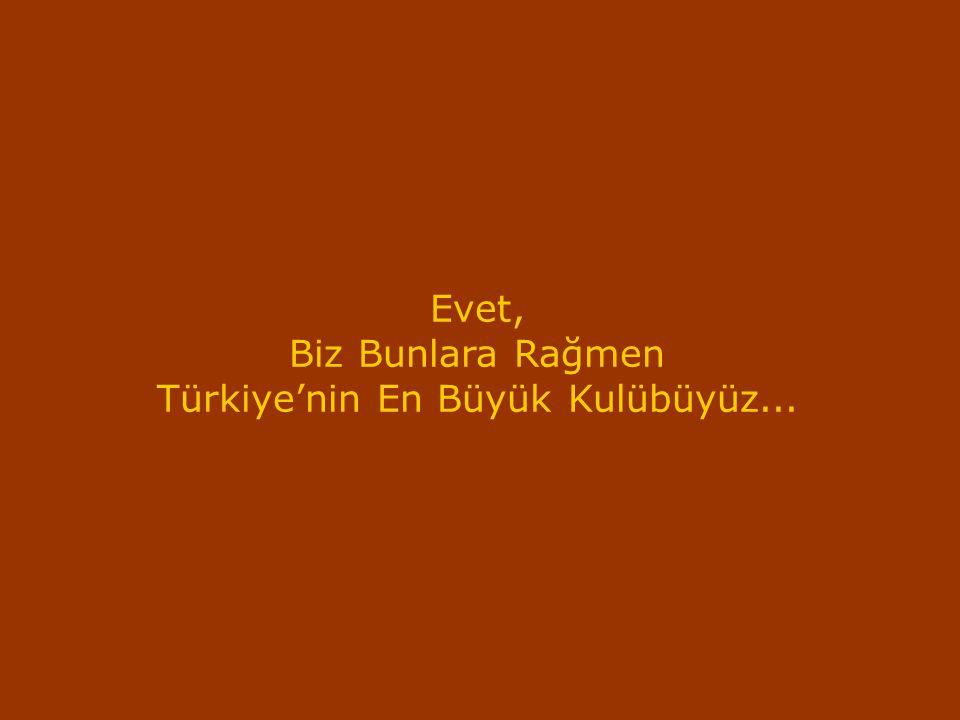 Evet, Biz Bunlara Rağmen Türkiye'nin En Büyük Kulübüyüz...