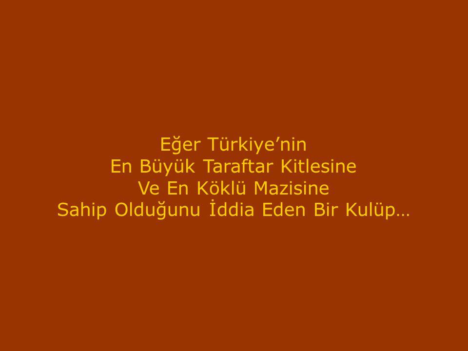 Eğer Türkiye'nin En Büyük Taraftar Kitlesine Ve En Köklü Mazisine Sahip Olduğunu İddia Eden Bir Kulüp…