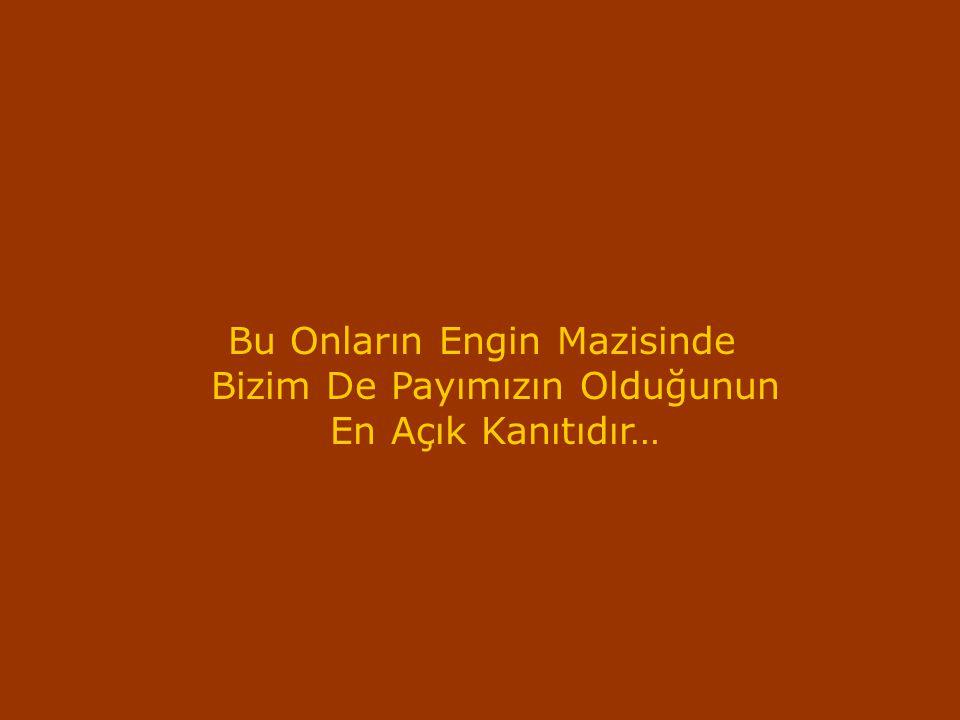 Bu Onların Engin Mazisinde Bizim De Payımızın Olduğunun En Açık Kanıtıdır…