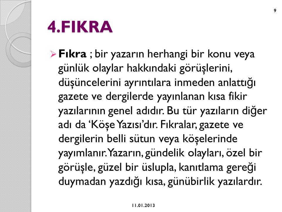 4.FIKRA  Fıkra ; bir yazarın herhangi bir konu veya günlük olaylar hakkındaki görüşlerini, düşüncelerini ayrıntılara inmeden anlattı ğ ı gazete ve dergilerde yayınlanan kısa fikir yazılarının genel adıdır.