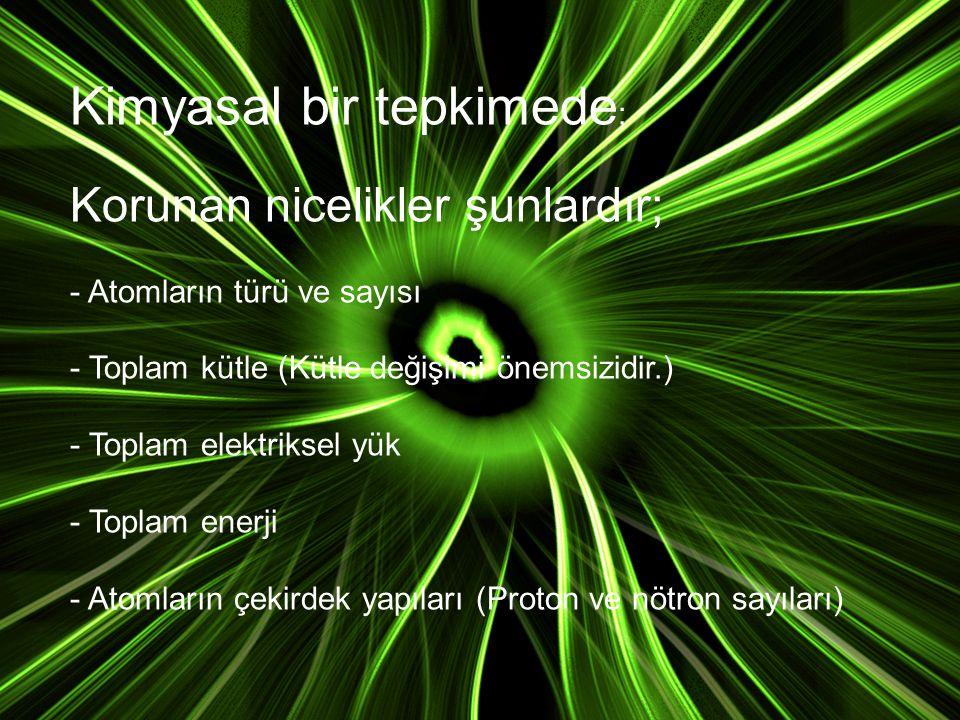 Kimyasal bir tepkimede ; Korunan nicelikler şunlardır; - Atomların türü ve sayısı - Toplam kütle (Kütle değişimi önemsizidir.) - Toplam elektriksel yü