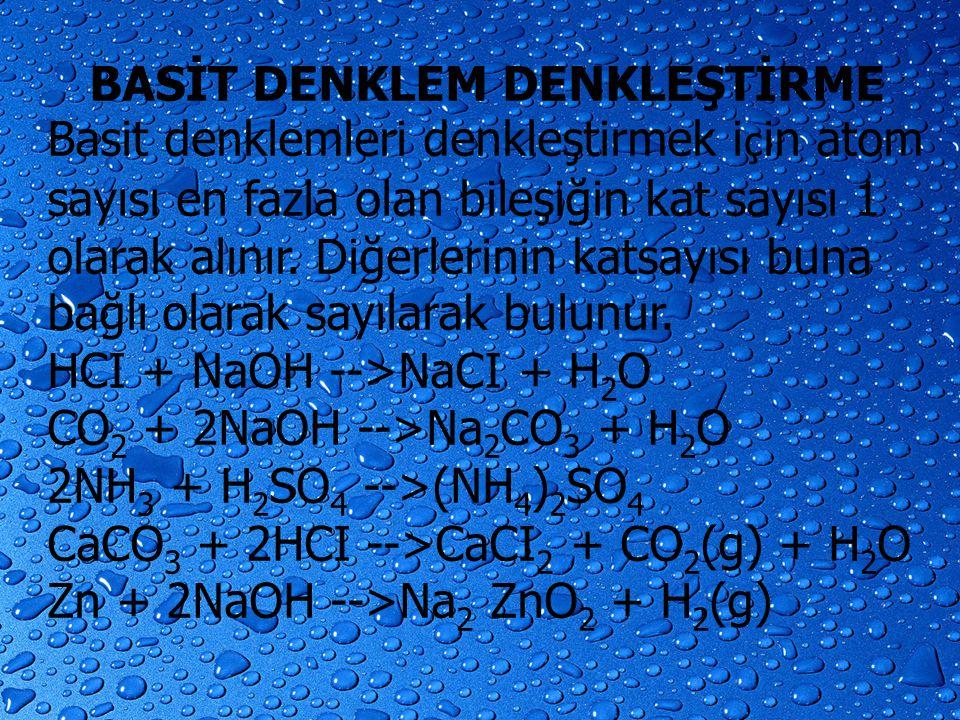 BASİT DENKLEM DENKLEŞTİRME Basit denklemleri denkleştirmek i ç in atom sayısı en fazla olan bileşiğin kat sayısı 1 olarak alınır. Diğerlerinin katsayı