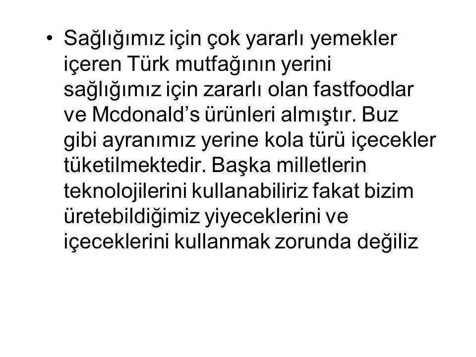 Sağlığımız için çok yararlı yemekler içeren Türk mutfağının yerini sağlığımız için zararlı olan fastfoodlar ve Mcdonald's ürünleri almıştır. Buz gibi