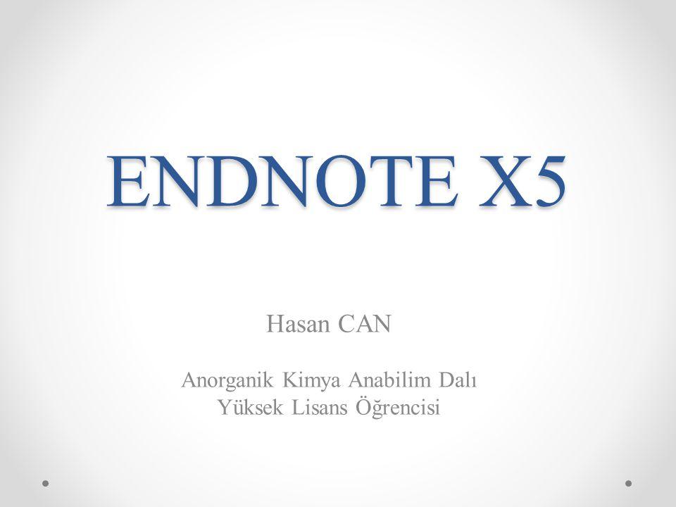 ENDNOTE X5 Hasan CAN Anorganik Kimya Anabilim Dalı Yüksek Lisans Öğrencisi
