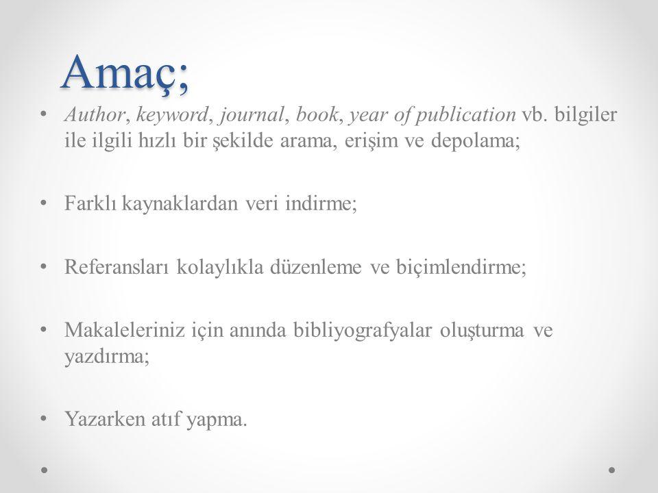 Amaç; Author, keyword, journal, book, year of publication vb. bilgiler ile ilgili hızlı bir şekilde arama, erişim ve depolama; Farklı kaynaklardan ver