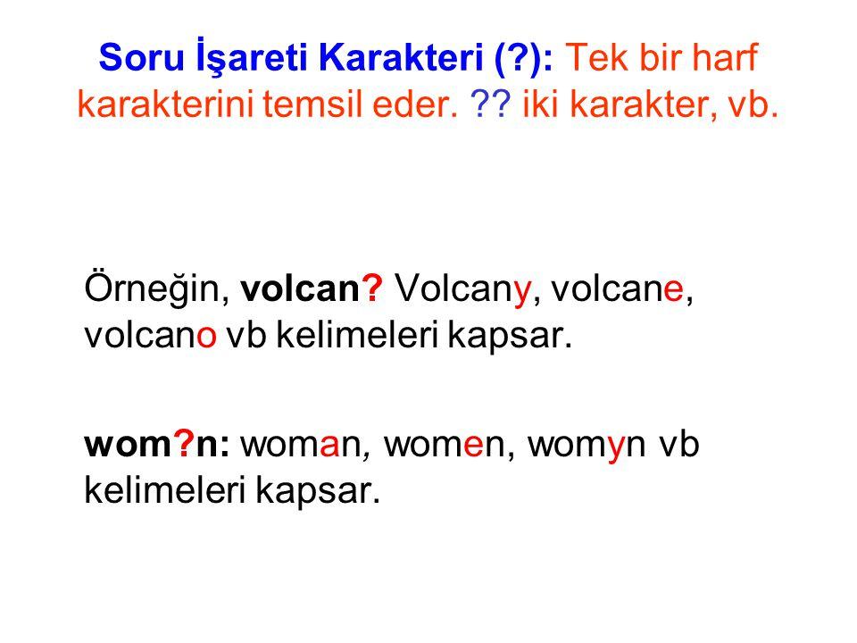 Soru İşareti Karakteri (?): Tek bir harf karakterini temsil eder. ?? iki karakter, vb. Örneğin, volcan? Volcany, volcane, volcano vb kelimeleri kapsar