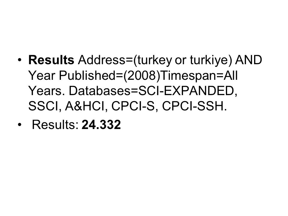 Results Address=(turkey or turkiye) AND Year Published=(2008)Timespan=All Years. Databases=SCI-EXPANDED, SSCI, A&HCI, CPCI-S, CPCI-SSH. Results: 24.33