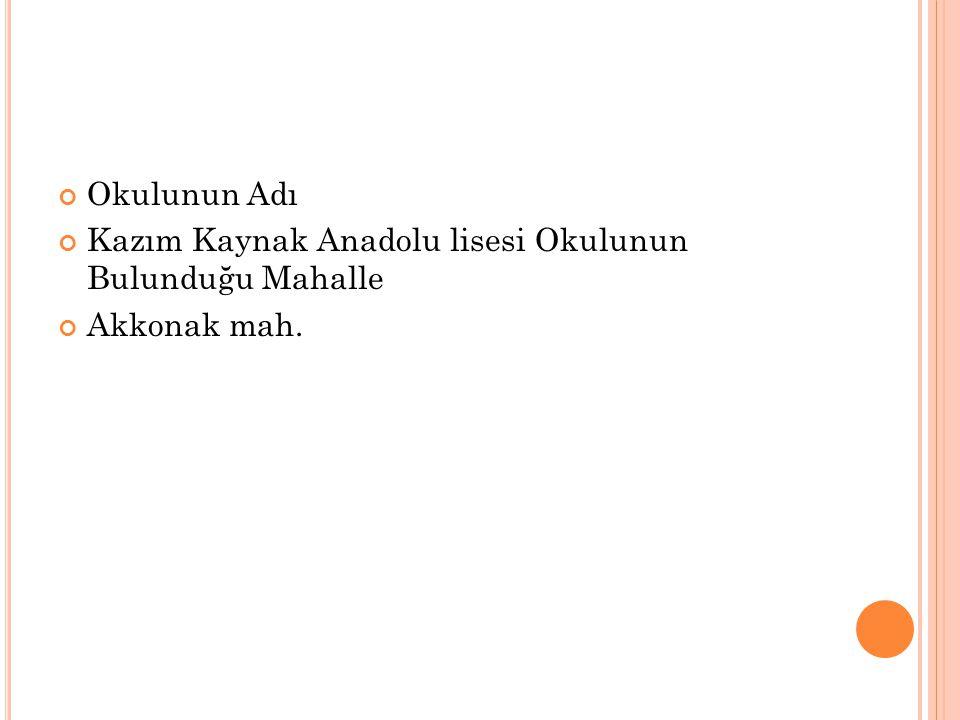 Okulunun Adı Kazım Kaynak Anadolu lisesi Okulunun Bulunduğu Mahalle Akkonak mah.