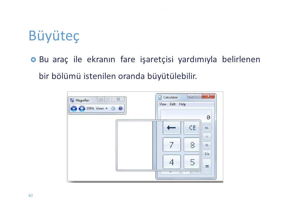 Büyüteç  Buaraç ile ekranın fare işaretçisi yardımıyla belirlenen bir bölümü istenilen oranda büyütülebilir. WINDOWS 7 - EYLÜL 2012 40