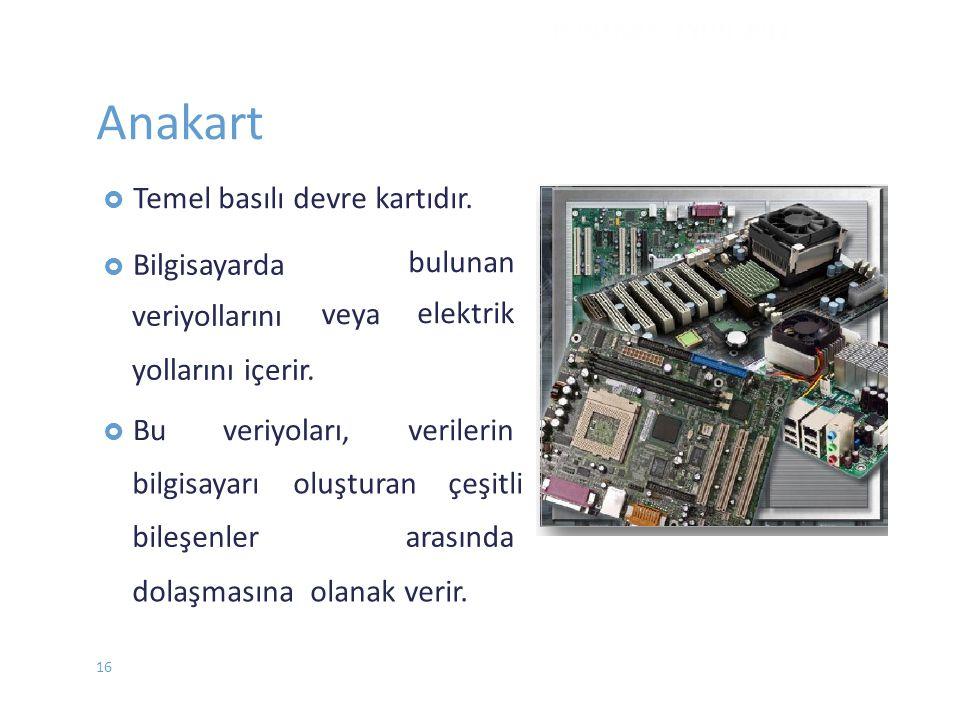 Anakart  Temel basılı devre kartıdır. veya bulunan elektrik  Bilgisayarda veriyollarını yollarını içerir.  Buveriyoları,verilerin bilgisayarı oluşt