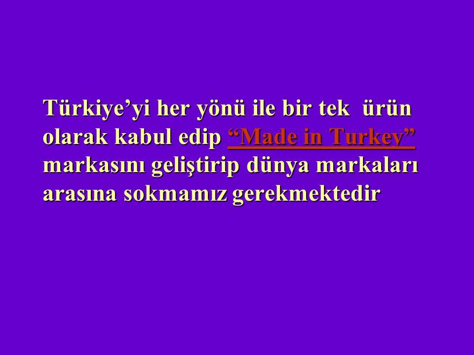 """Türkiye'yi her yönü ile bir tek ürün olarak kabul edip """"Made in Turkey"""" markasını geliştirip dünya markaları arasına sokmamız gerekmektedir Türkiye'yi"""