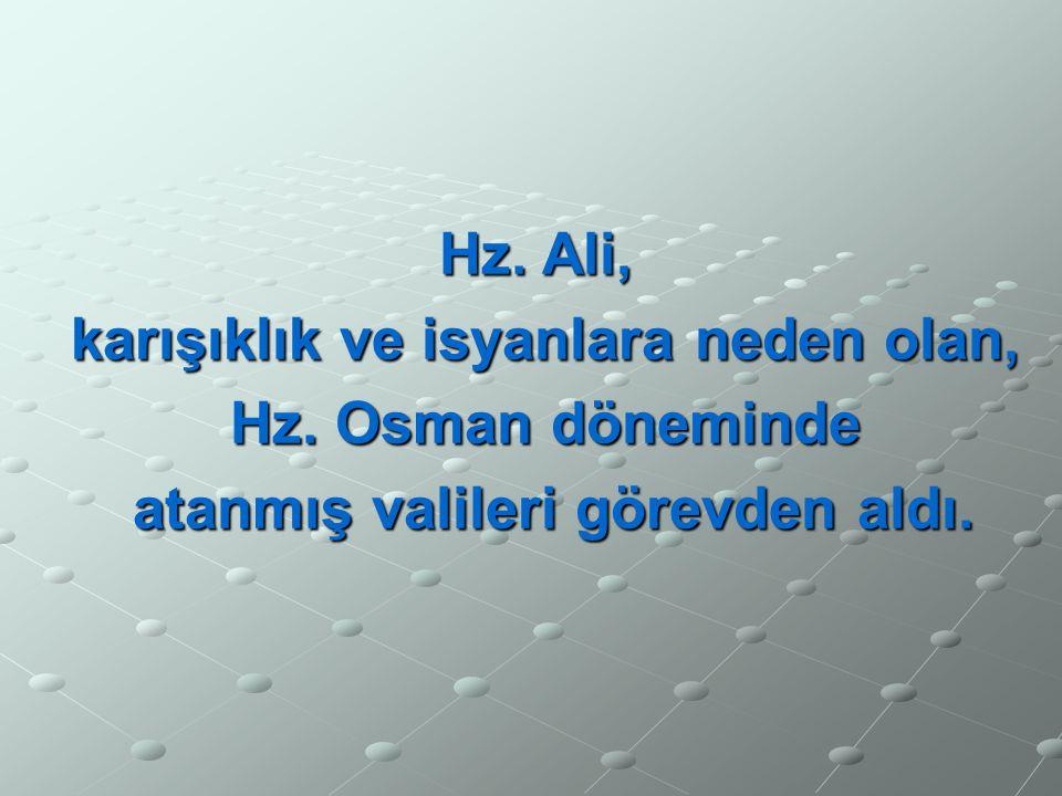 Hz. Ali, karışıklık ve isyanlara neden olan, Hz. Osman döneminde atanmış valileri görevden aldı. atanmış valileri görevden aldı.