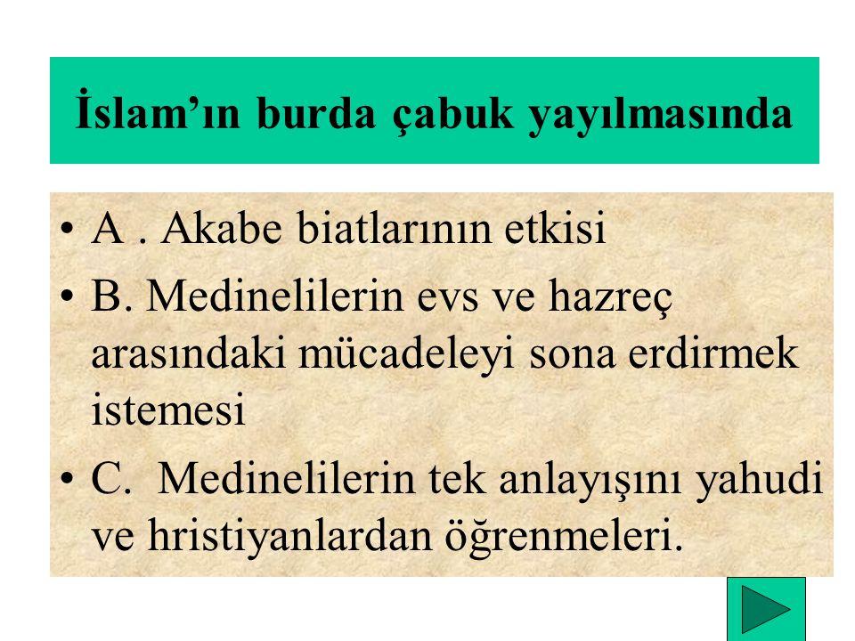 İslam'ın burda çabuk yayılmasında A.Akabe biatlarının etkisi B.