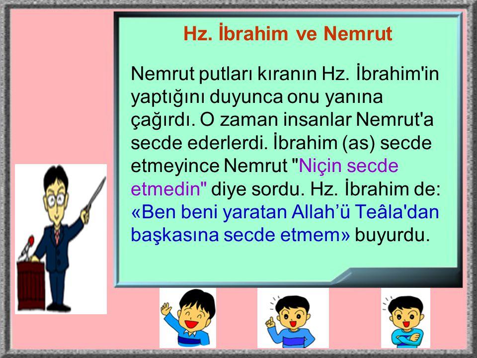 Hz. İbrahim ve Nemrut Nemrut putları kıranın Hz. İbrahim'in yaptığını duyunca onu yanına çağırdı. O zaman insanlar Nemrut'a secde ederlerdi. İbrahim (