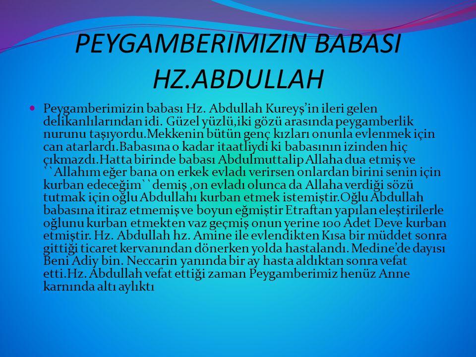 PEYGAMBERIMIZIN BABASI HZ.ABDULLAH Peygamberimizin babası Hz. Abdullah Kureyş'in ileri gelen delikanlılarından idi. Güzel yüzlü,iki gözü arasında peyg