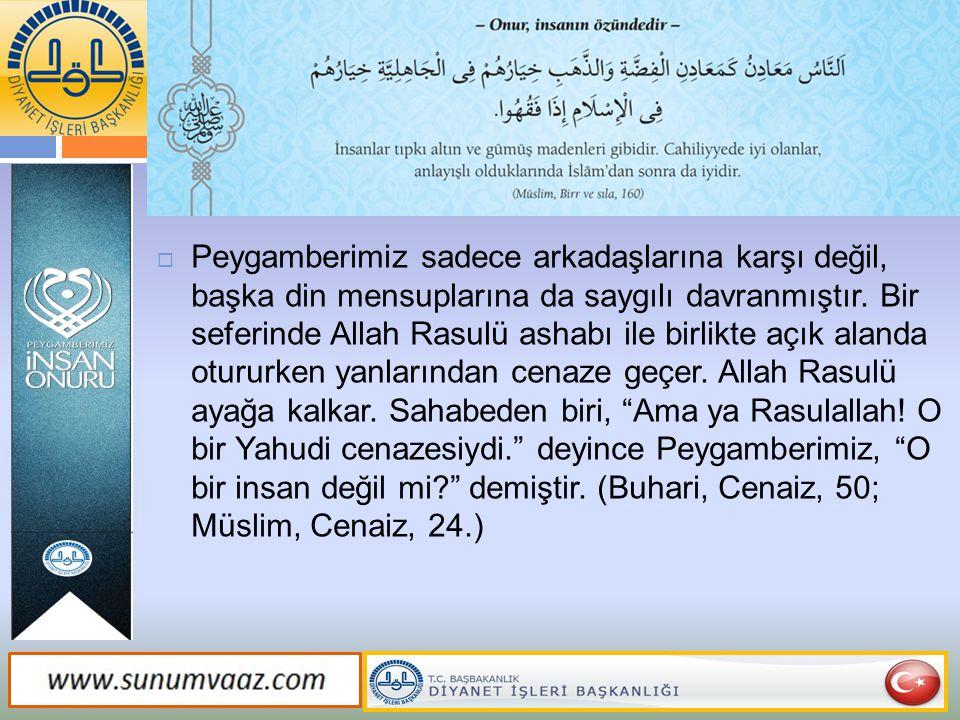  Peygamberimiz sadece arkadaşlarına karşı değil, başka din mensuplarına da saygılı davranmıştır. Bir seferinde Allah Rasulü ashabı ile birlikte açık
