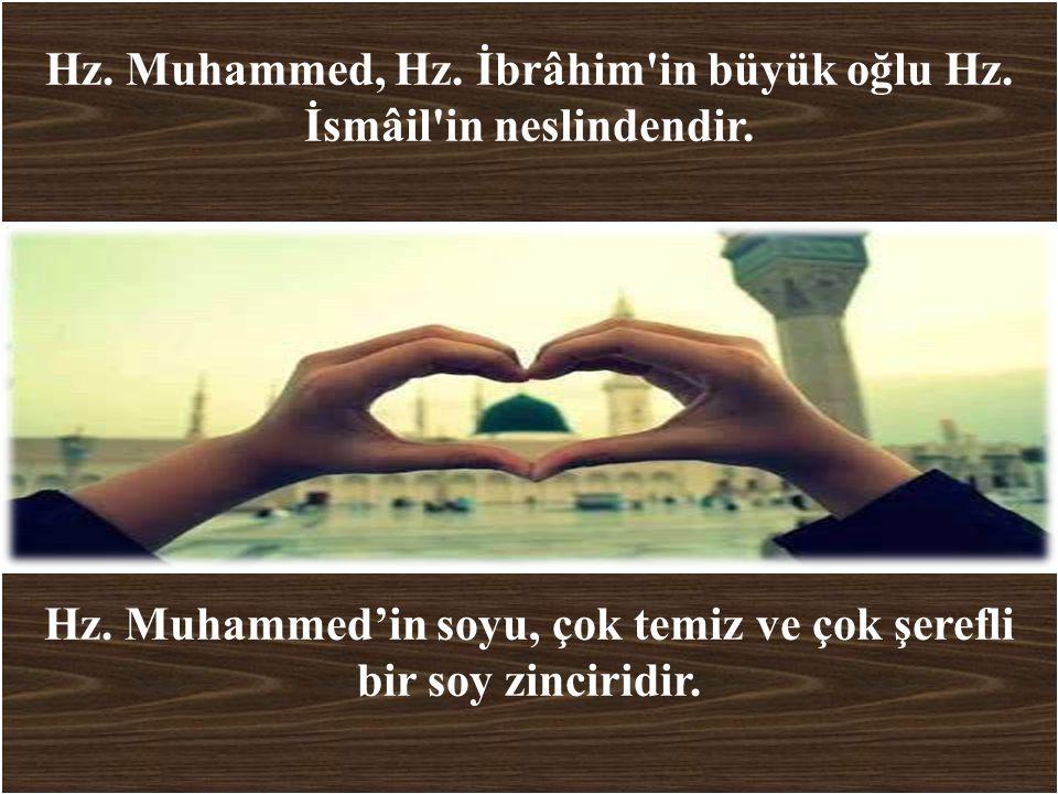 Hz. Muhammed, Hz. İbrâhim'in büyük oğlu Hz. İsmâil'in neslindendir. Hz. Muhammed'in soyu, çok temiz ve çok şerefli bir soy zinciridir.