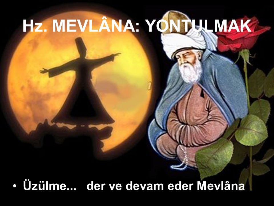 Hz. MEVLÂNA: YONTULMAK Üzülme... der ve devam eder Mevlâna