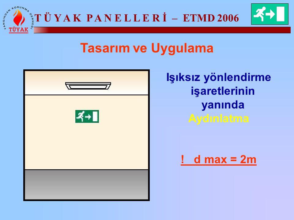 T Ü Y A K P A N E L L E R İ – ETMD 2006 Tasarım ve Uygulama Işıksız yönlendirme işaretlerinin yanında Aydınlatma ! d max = 2m
