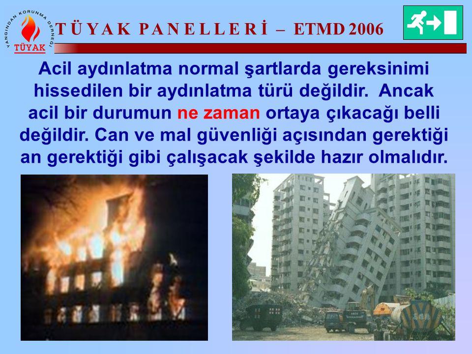 T Ü Y A K P A N E L L E R İ – ETMD 2006 Acil aydınlatma normal şartlarda gereksinimi hissedilen bir aydınlatma türü değildir. Ancak acil bir durumun n