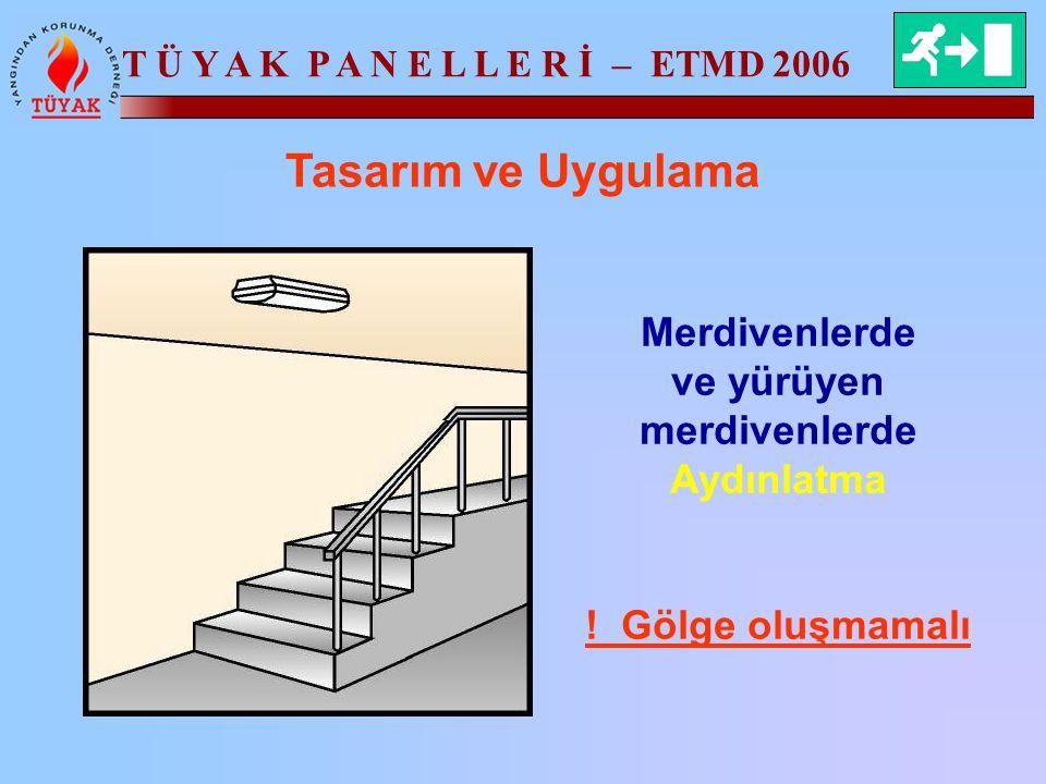 T Ü Y A K P A N E L L E R İ – ETMD 2006 Tasarım ve Uygulama Merdivenlerde ve yürüyen merdivenlerde Aydınlatma ! Gölge oluşmamalı