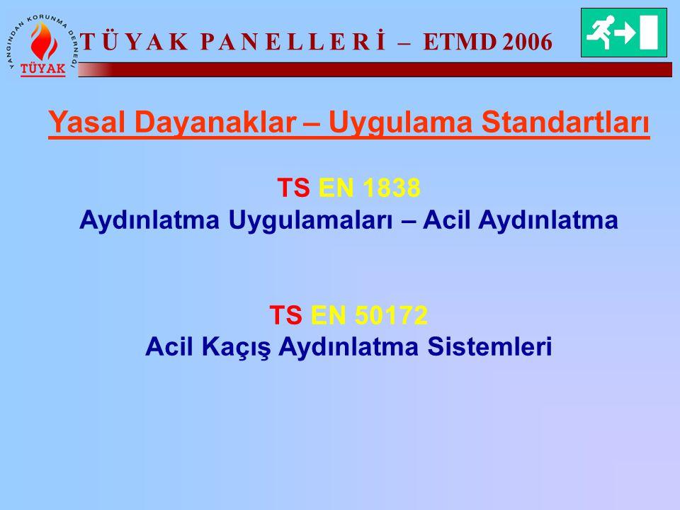 T Ü Y A K P A N E L L E R İ – ETMD 2006 Yasal Dayanaklar – Uygulama Standartları TS EN 1838 Aydınlatma Uygulamaları – Acil Aydınlatma TS EN 50172 Acil