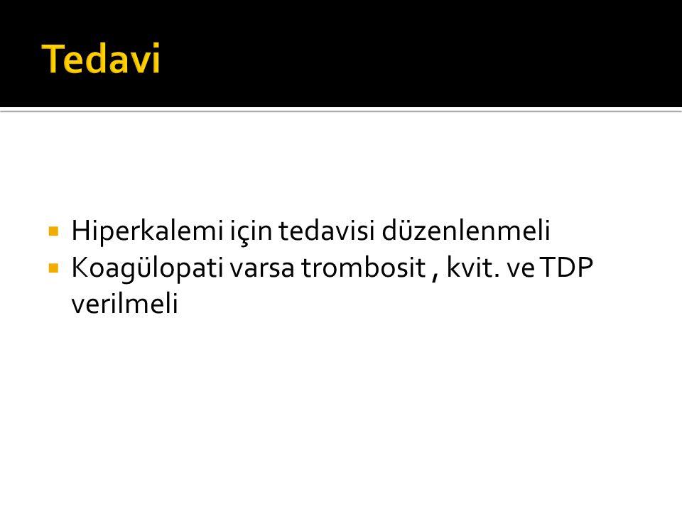  Hiperkalemi için tedavisi düzenlenmeli  Koagülopati varsa trombosit, kvit. ve TDP verilmeli