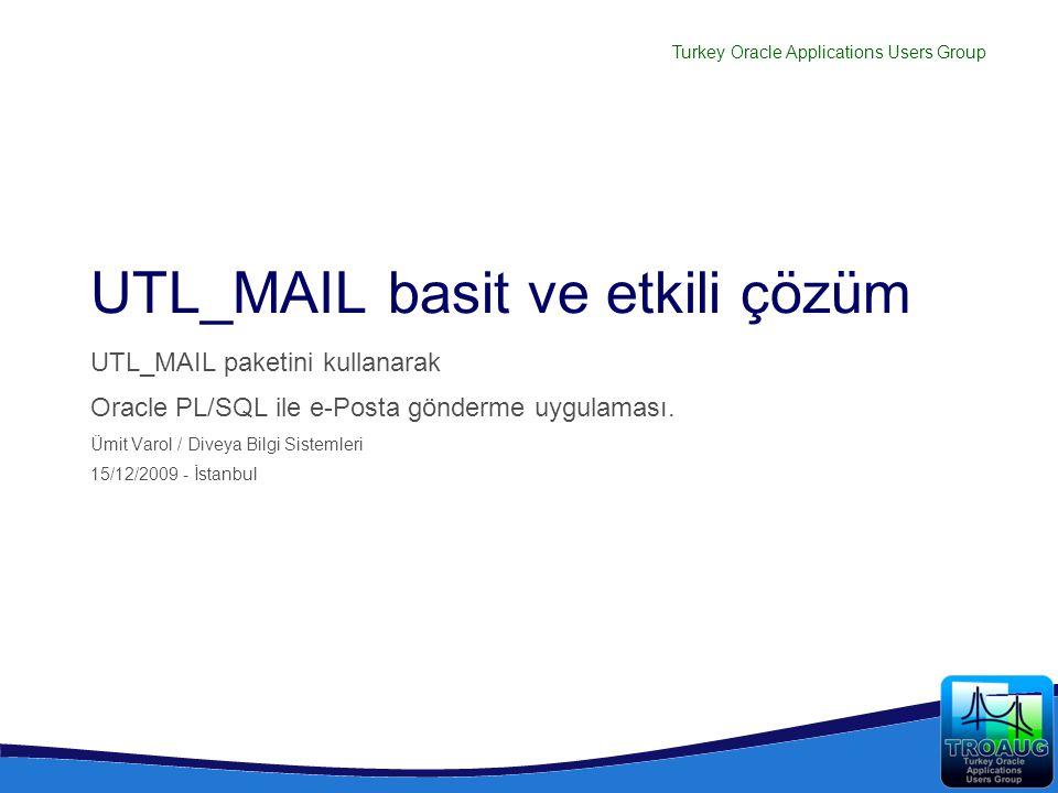 Turkey Oracle Applications Users Group UTL_MAIL basit ve etkili çözüm UTL_MAIL paketini kullanarak Oracle PL/SQL ile e-Posta gönderme uygulaması. Ümit