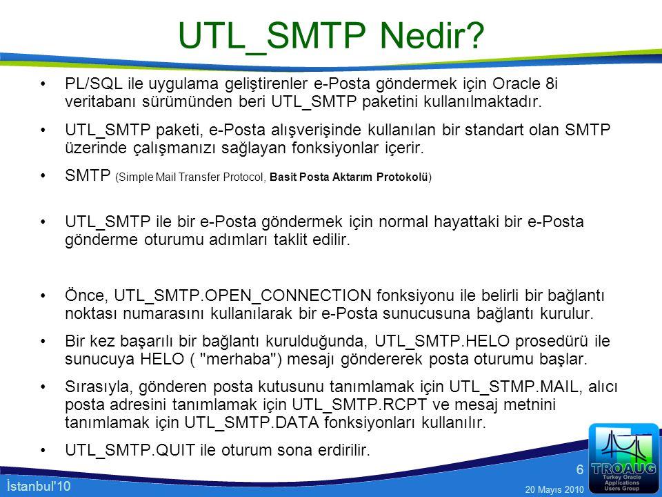 İstanbul'10 20 Mayıs 2010 6 UTL_SMTP Nedir? PL/SQL ile uygulama geliştirenler e-Posta göndermek için Oracle 8i veritabanı sürümünden beri UTL_SMTP pak