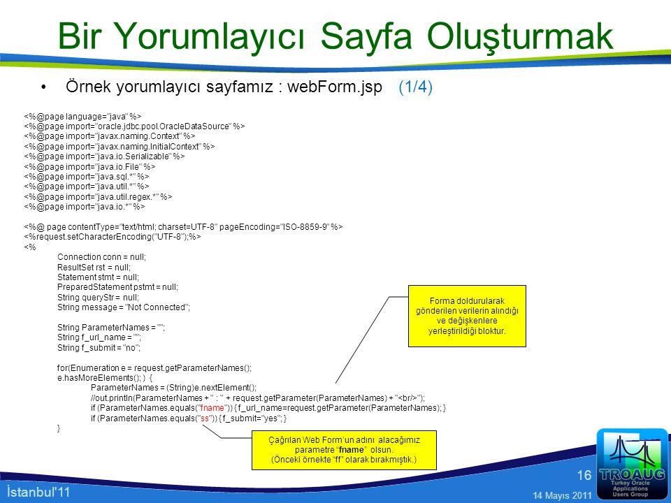 İstanbul'11 14 Mayıs 2011 16 Bir Yorumlayıcı Sayfa Oluşturmak Örnek yorumlayıcı sayfamız : webForm.jsp <% Connection conn = null; ResultSet rst = null
