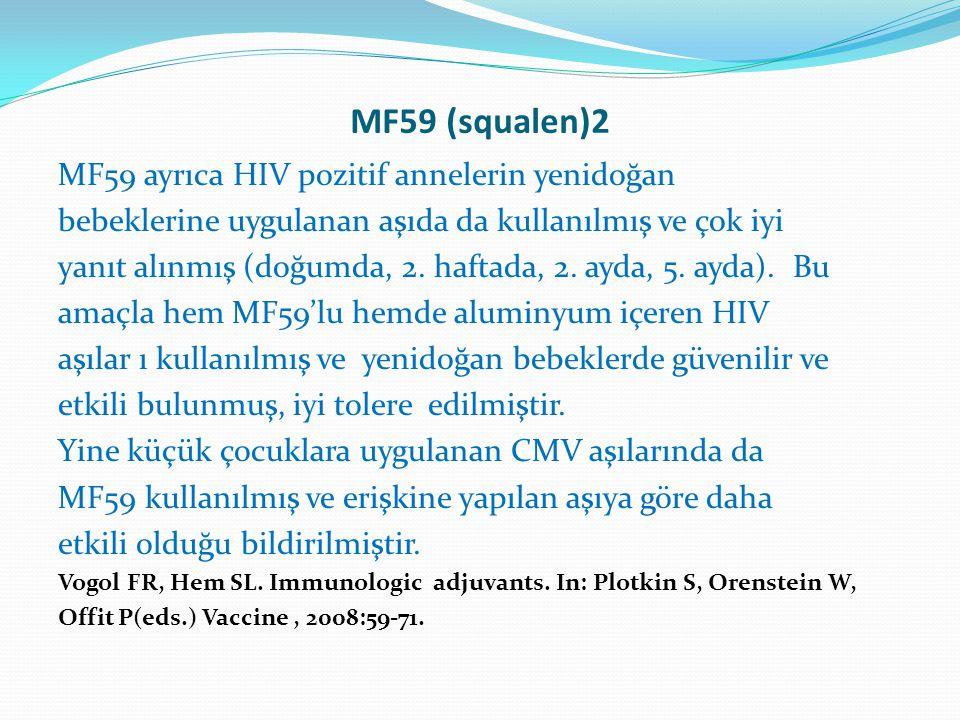 MF59 (squalen)2 MF59 ayrıca HIV pozitif annelerin yenidoğan bebeklerine uygulanan aşıda da kullanılmış ve çok iyi yanıt alınmış (doğumda, 2. haftada,