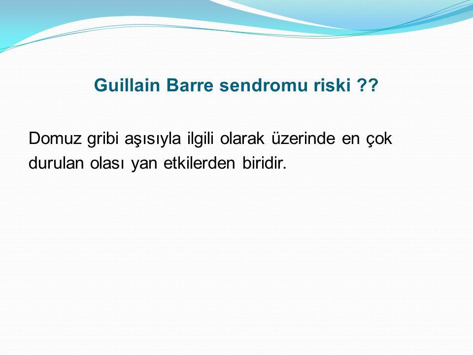 Guillain Barre sendromu riski ?? Domuz gribi aşısıyla ilgili olarak üzerinde en çok durulan olası yan etkilerden biridir.