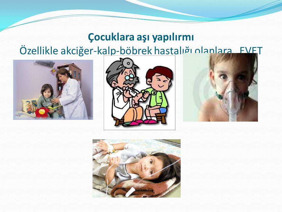 Çocuklara aşı yapılırmı Özellikle akciğer-kalp-böbrek hastalığı olanlara EVET