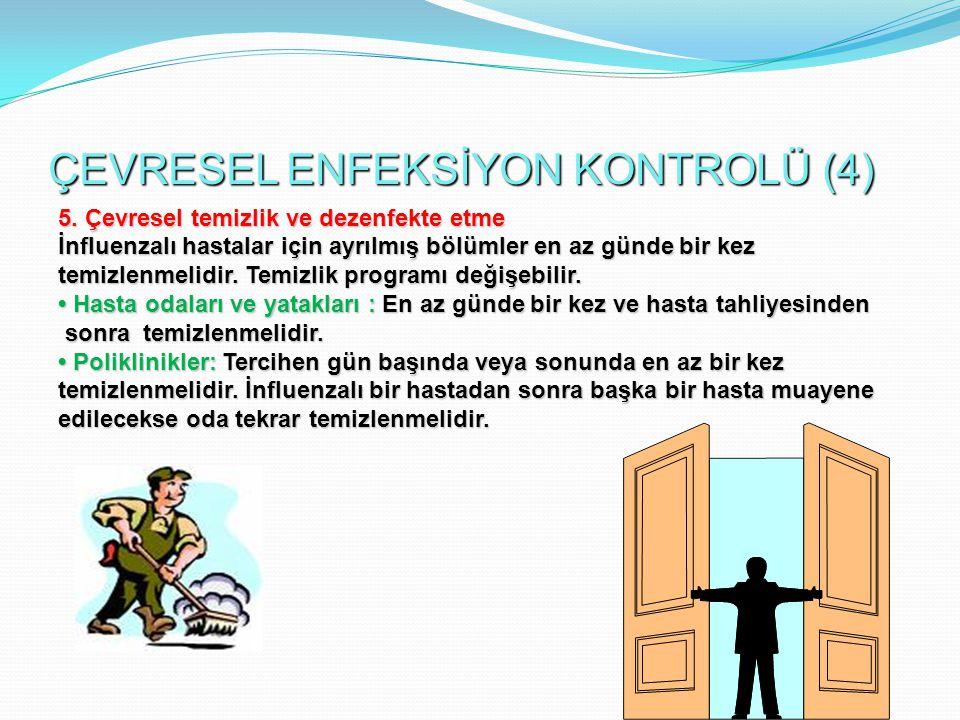 ÇEVRESEL ENFEKSİYON KONTROLÜ (4) 5. Çevresel temizlik ve dezenfekte etme İnfluenzalı hastalar için ayrılmış bölümler en az günde bir kez temizlenmelid