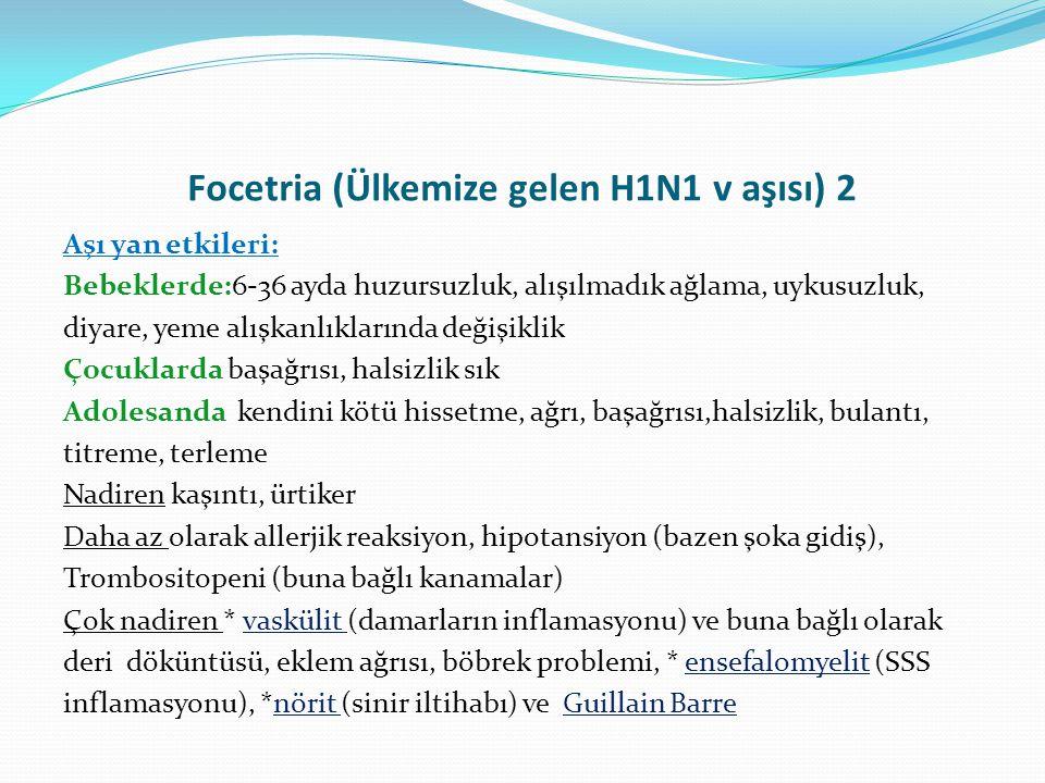 Focetria (Ülkemize gelen H1N1 v aşısı) 2 Aşı yan etkileri: Bebeklerde:6-36 ayda huzursuzluk, alışılmadık ağlama, uykusuzluk, diyare, yeme alışkanlıkla