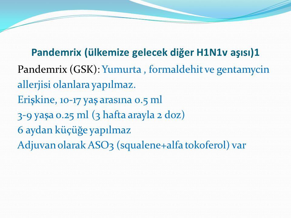 Pandemrix (ülkemize gelecek diğer H1N1v aşısı)1 Pandemrix (GSK): Yumurta, formaldehit ve gentamycin allerjisi olanlara yapılmaz. Erişkine, 10-17 yaş a