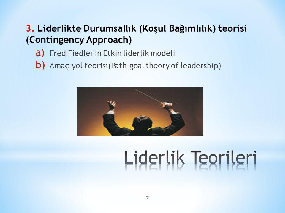 3. Liderlikte Durumsallık (Koşul Bağımlılık) teorisi (Contingency Approach) a) Fred Fiedler'in Etkin liderlik modeli b) Amaç-yol teorisi(Path-goal the