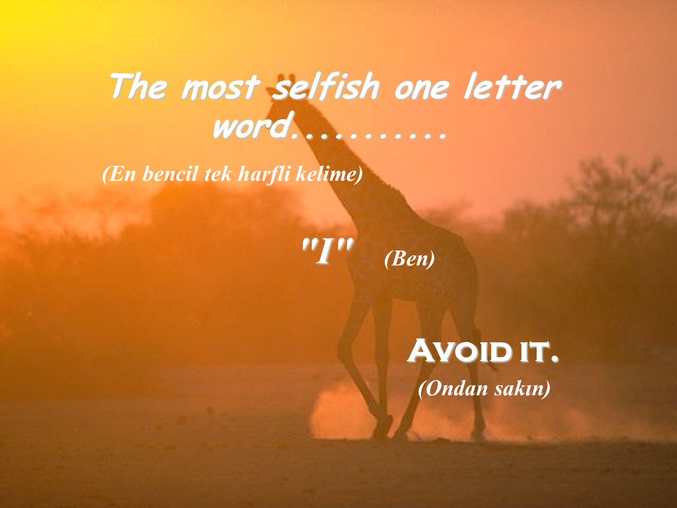 The most selfish one letter word........... I Avoid it.