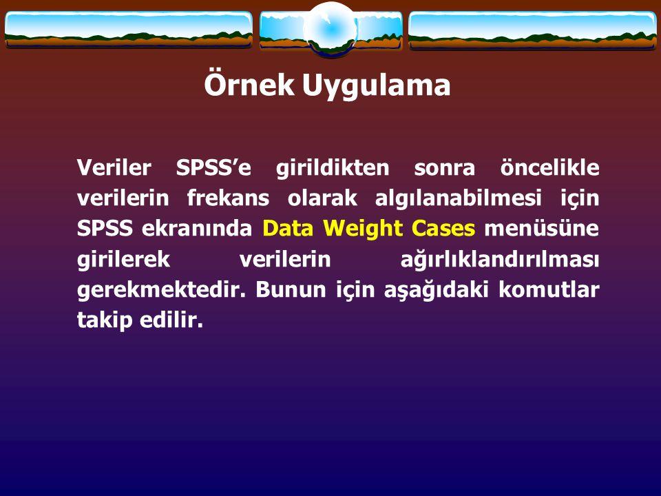 Örnek Uygulama Veriler SPSS'e girildikten sonra öncelikle verilerin frekans olarak algılanabilmesi için SPSS ekranında Data Weight Cases menüsüne girilerek verilerin ağırlıklandırılması gerekmektedir.