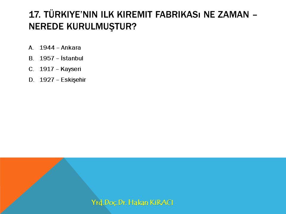 17.TÜRKIYE'NIN ILK KIREMIT FABRIKASı NE ZAMAN – NEREDE KURULMUŞTUR.