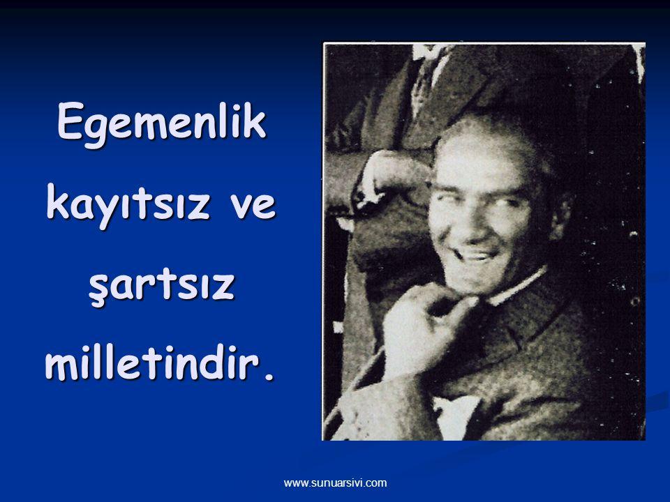 www.sunuarsivi.com Benim naçiz vücudum nasıl olsa bir gün toprak olacaktır. Fakat Türkiye Cumhuriyeti ebediyen yaşayacaktır.