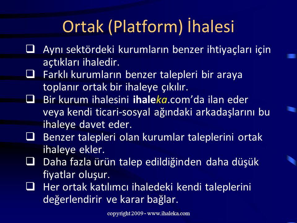 copyright 2009 - www.ihaleka.com Ortak (Platform) İhalesi  Aynı sektördeki kurumların benzer ihtiyaçları için açtıkları ihaledir.  Farklı kurumların
