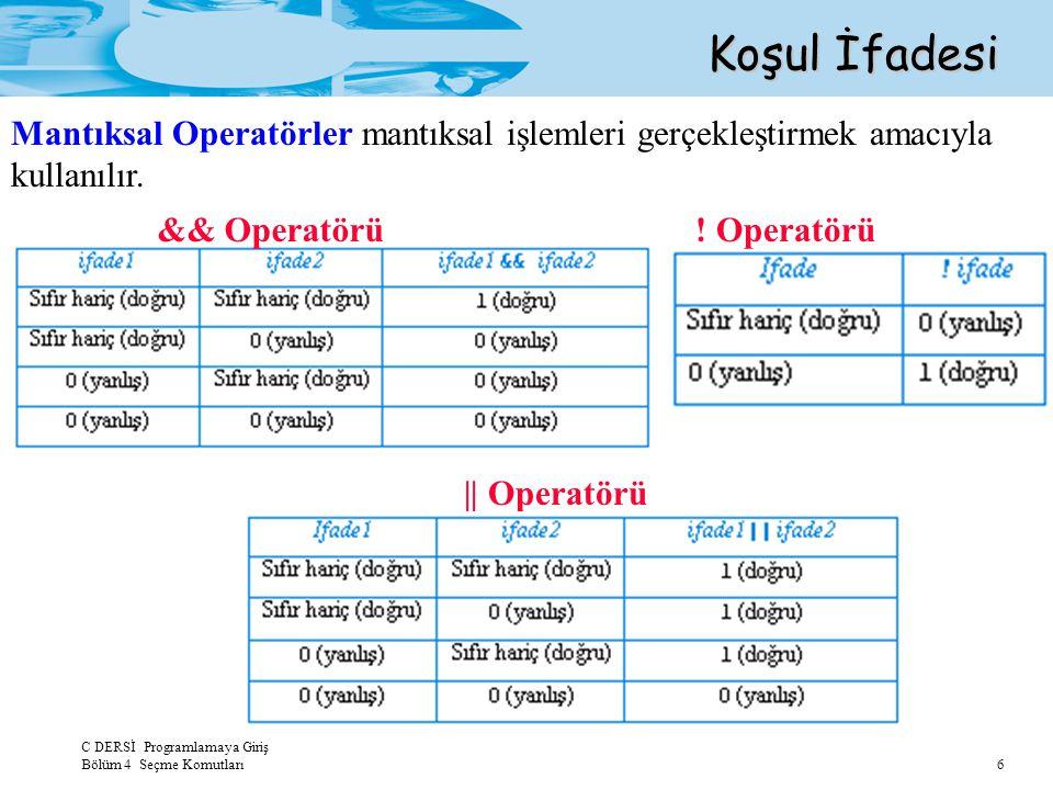 C DERSİ Programlamaya Giriş Bölüm 4 Seçme Komutları 6 Koşul İfadesi && Operatörü || Operatörü ! Operatörü Mantıksal Operatörler mantıksal işlemleri ge