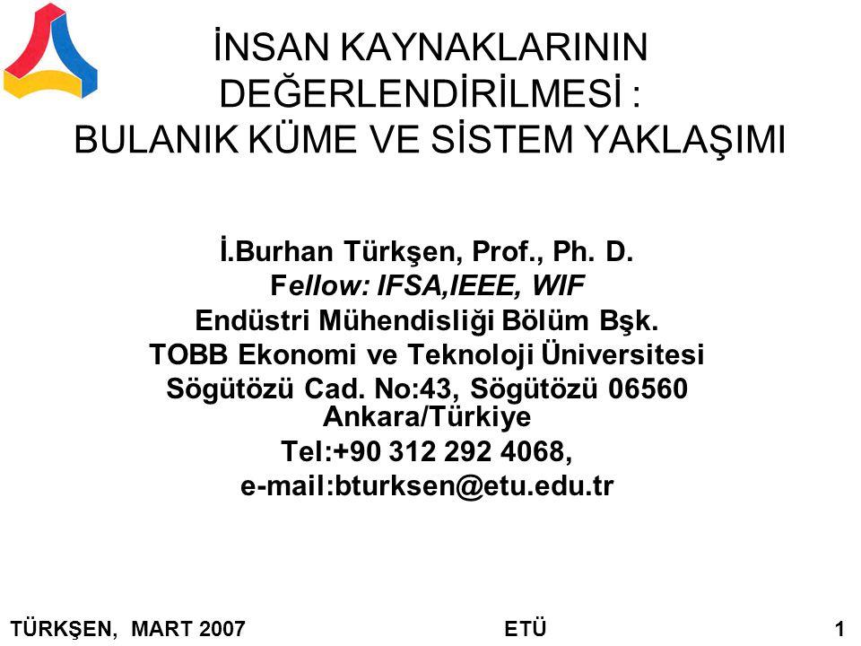 İNSAN KAYNAKLARININ DEĞERLENDİRİLMESİ : BULANIK KÜME VE SİSTEM YAKLAŞIMI İ.Burhan Türkşen, Prof., Ph. D. Fellow: IFSA,IEEE, WIF Endüstri Mühendisliği