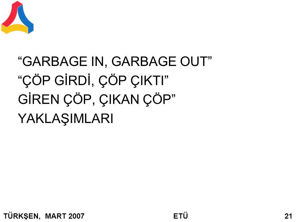 """""""GARBAGE IN, GARBAGE OUT"""" """"ÇÖP GİRDİ, ÇÖP ÇIKTI"""" GİREN ÇÖP, ÇIKAN ÇÖP"""" YAKLAŞIMLARI TÜRKŞEN, MART 2007 ETÜ 21"""