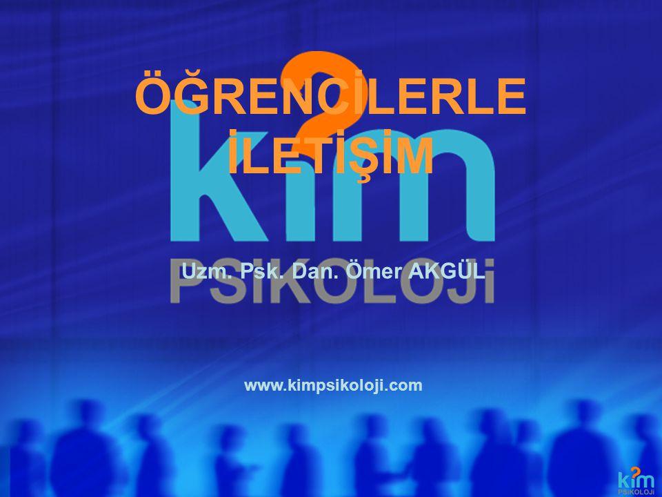 ÖĞRENCİLERLE İLETİŞİM www.kimpsikoloji.com Uzm. Psk. Dan. Ömer AKGÜL