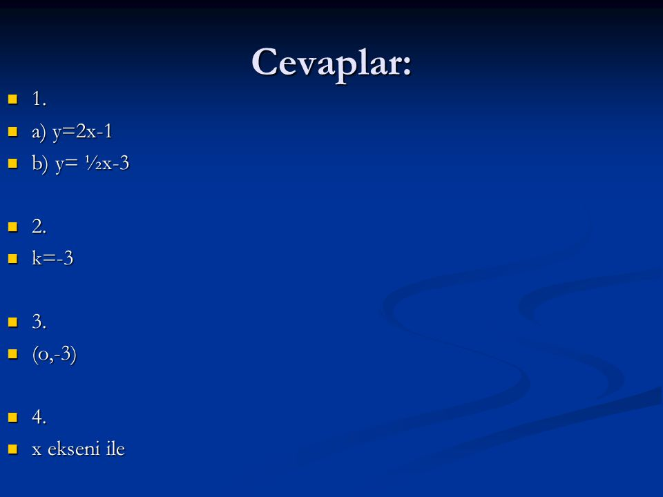 Cevaplar: 1. 1. a) y=2x-1 a) y=2x-1 b) y= ½x-3 b) y= ½x-3 2. 2. k=-3 k=-3 3. 3. (o,-3) (o,-3) 4. 4. x ekseni ile x ekseni ile