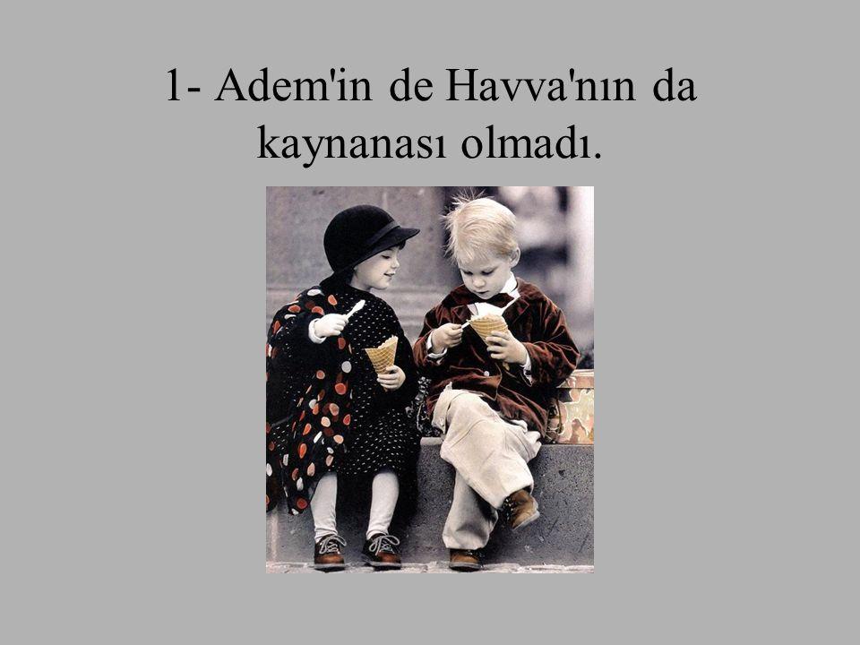1- Adem in de Havva nın da kaynanası olmadı.