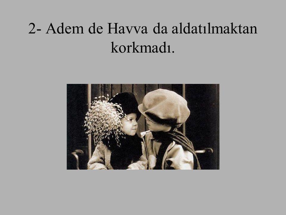 2- Adem de Havva da aldatılmaktan korkmadı.
