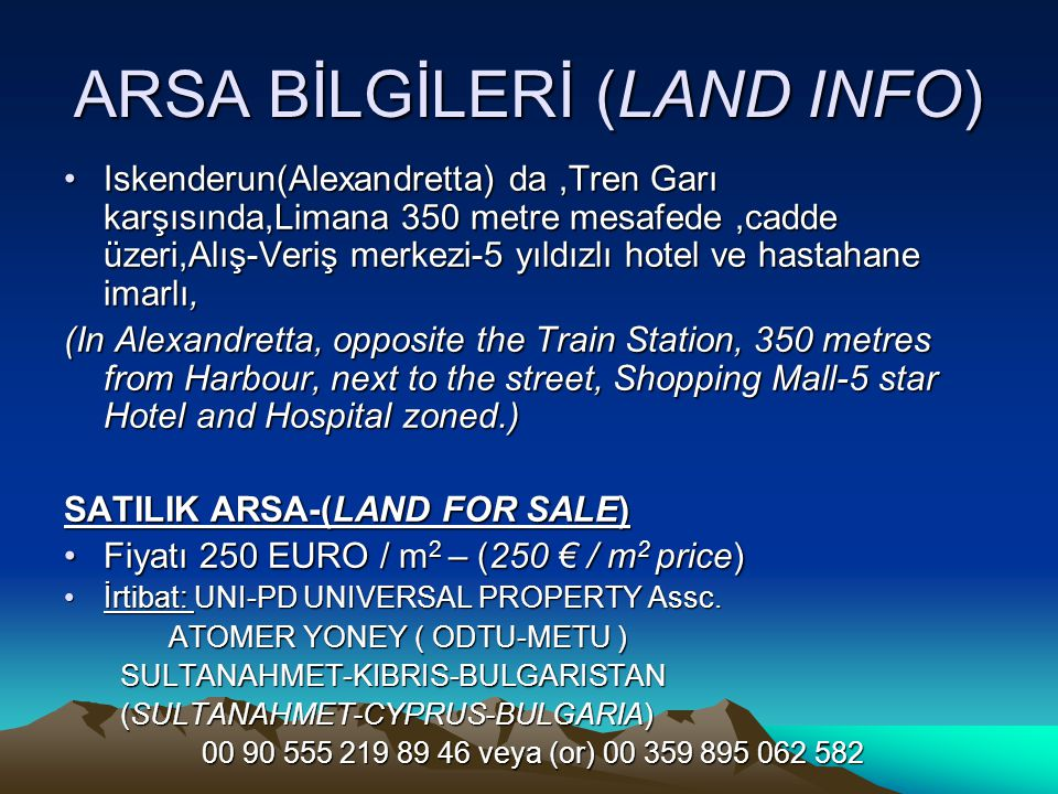 ARSA BİLGİLERİ (LAND INFO) Iskenderun(Alexandretta) da,Tren Garı karşısında,Limana 350 metre mesafede,cadde üzeri,Alış-Veriş merkezi-5 yıldızlı hotel ve hastahane imarlı,Iskenderun(Alexandretta) da,Tren Garı karşısında,Limana 350 metre mesafede,cadde üzeri,Alış-Veriş merkezi-5 yıldızlı hotel ve hastahane imarlı, (In Alexandretta, opposite the Train Station, 350 metres from Harbour, next to the street, Shopping Mall-5 star Hotel and Hospital zoned.) SATILIK ARSA-(LAND FOR SALE) Fiyatı 250 EURO / m 2 – (250 € / m 2 price)Fiyatı 250 EURO / m 2 – (250 € / m 2 price) İrtibat: UNI-PD UNIVERSAL PROPERTY Assc.İrtibat: UNI-PD UNIVERSAL PROPERTY Assc.